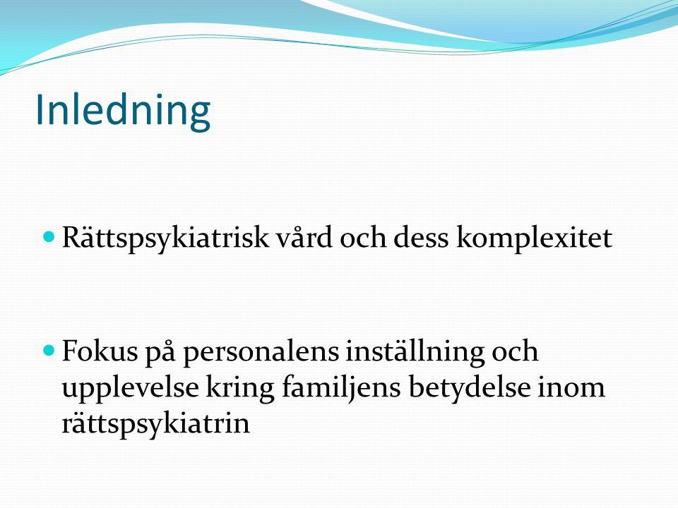 Inledning Rättspsykiatrisk vård och dess komplexitet Fokus på personalens inställning och upplevelse kring familjens betydelse inom rättspsykiatrin
