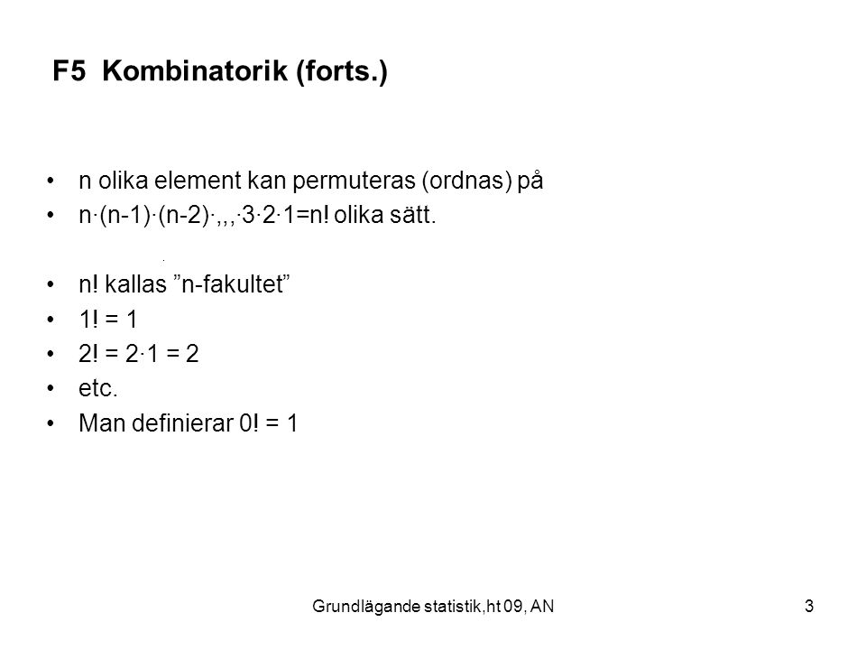 Grundlägande statistik,ht 09, AN3 F5 Kombinatorik (forts.) n olika element kan permuteras (ordnas) på n·(n-1)·(n-2)·,,,·3·2·1=n! olika sätt. n! kallas