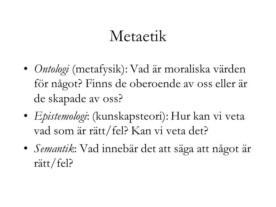 Metaetik Ontologi (metafysik): Vad är moraliska värden för något? Finns de oberoende av oss eller är de skapade av oss? Epistemologi: (kunskapsteori):