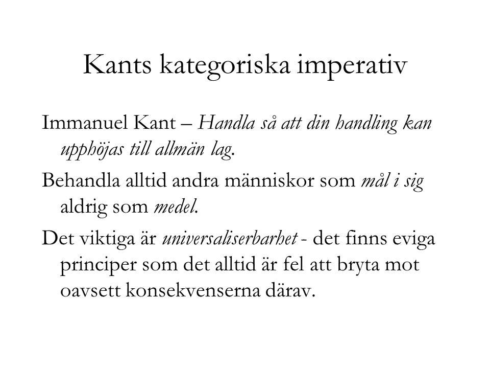 Kants kategoriska imperativ Immanuel Kant – Handla så att din handling kan upphöjas till allmän lag. Behandla alltid andra människor som mål i sig ald