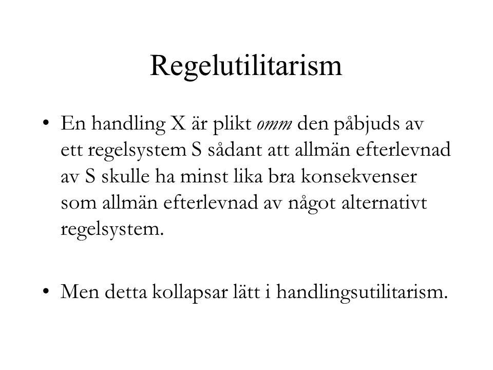 Regelutilitarism En handling X är plikt omm den påbjuds av ett regelsystem S sådant att allmän efterlevnad av S skulle ha minst lika bra konsekvenser som allmän efterlevnad av något alternativt regelsystem.