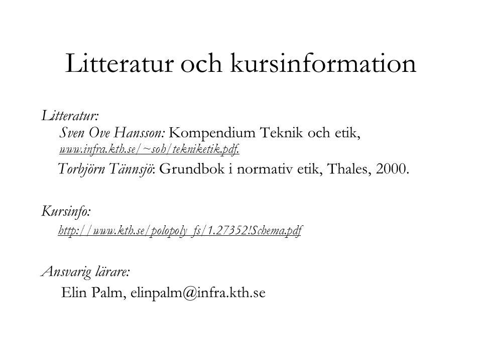 Litteratur och kursinformation Litteratur: Sven Ove Hansson: Kompendium Teknik och etik, www.infra.kth.se/~soh/tekniketik.pdf. Torbjörn Tännsjö: Grund