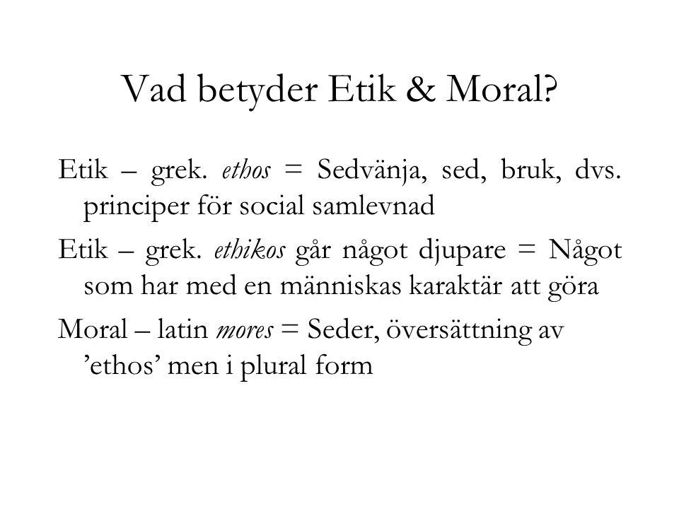 Vad betyder Etik & Moral? Etik – grek. ethos = Sedvänja, sed, bruk, dvs. principer för social samlevnad Etik – grek. ethikos går något djupare = Något