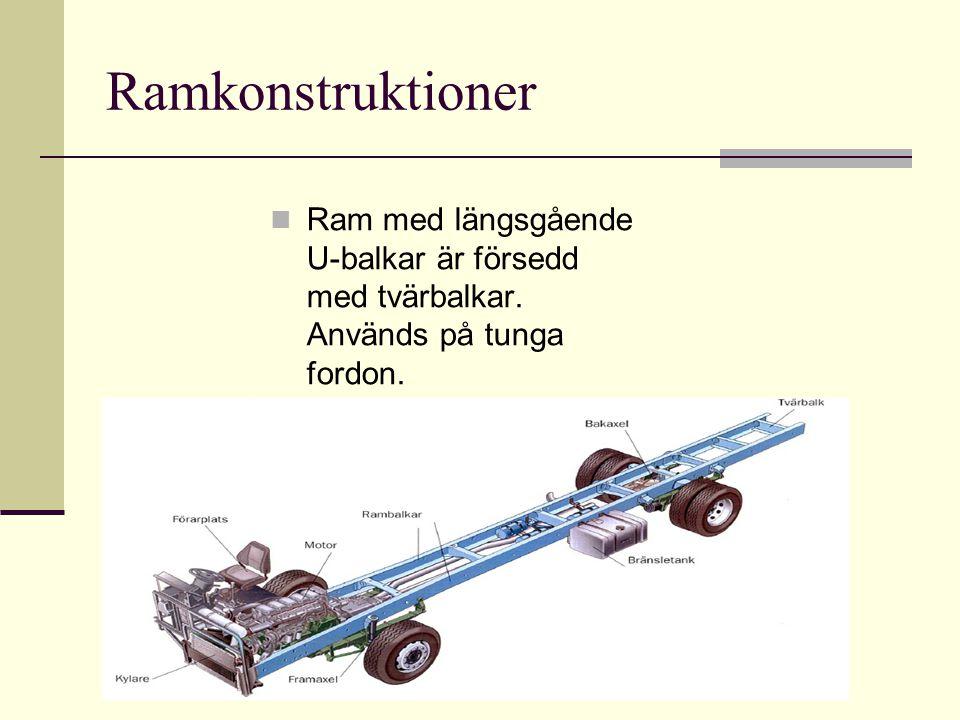 Ramkonstruktioner Ram med längsgående U-balkar är försedd med tvärbalkar. Används på tunga fordon. X-ram. Ramen är försedd med förstärkningar som ger