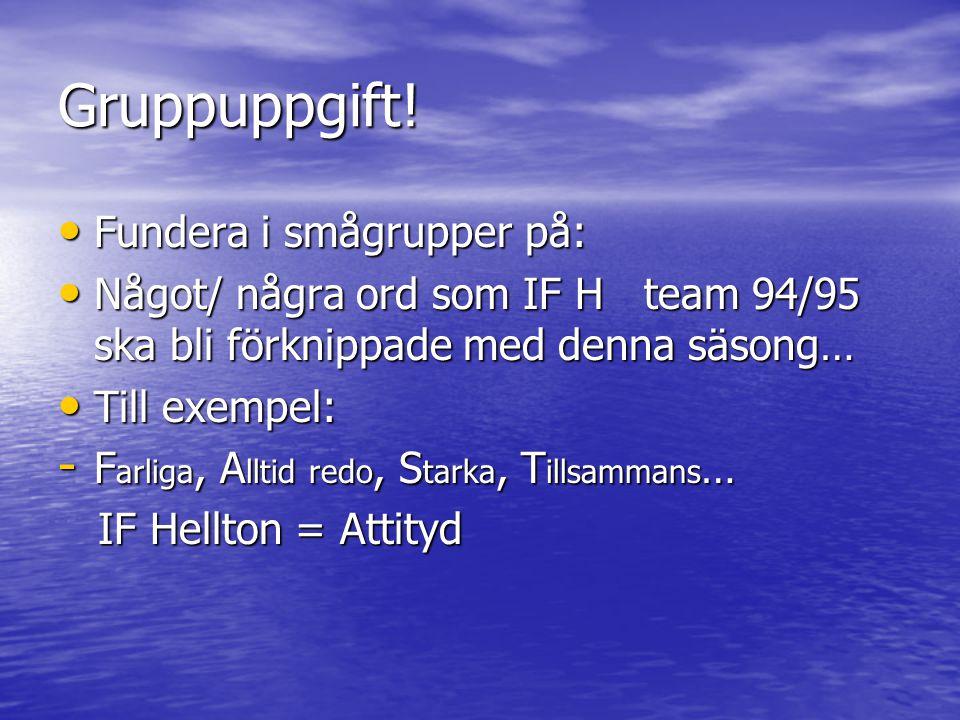 Gruppuppgift! Fundera i smågrupper på: Fundera i smågrupper på: Något/ några ord som IF H team 94/95 ska bli förknippade med denna säsong… Något/ någr