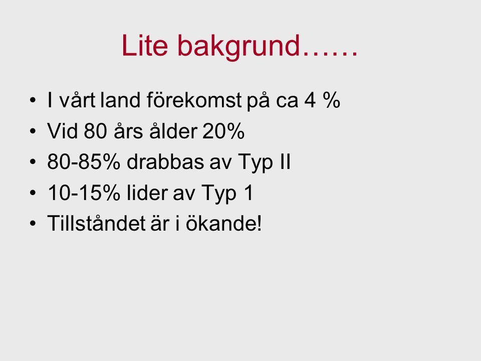Lite bakgrund…… I vårt land förekomst på ca 4 % Vid 80 års ålder 20% 80-85% drabbas av Typ II 10-15% lider av Typ 1 Tillståndet är i ökande!
