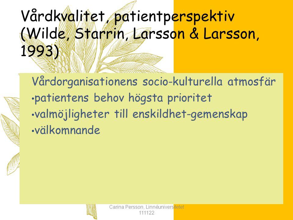 Vårdkvalitet, patientperspektiv (Wilde, Starrin, Larsson & Larsson, 1993) Vårdorganisationens socio-kulturella atmosfär patientens behov högsta prioritet valmöjligheter till enskildhet-gemenskap välkomnande Carina Persson, Linnéuniversitetet 111122