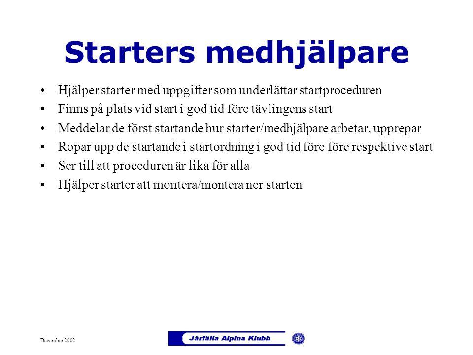 December 2002 Starters medhjälpare Hjälper starter med uppgifter som underlättar startproceduren Finns på plats vid start i god tid före tävlingens st