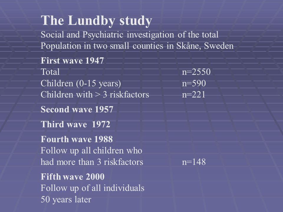 The Lundby study Social and Psychiatric investigation of the total Population in two small counties in Skåne, Sweden First wave 1947 Totaln=2550 Child