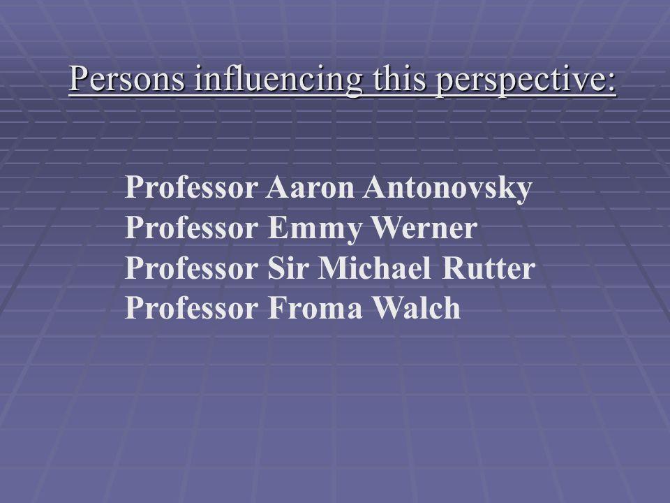 Persons influencing this perspective: Professor Aaron Antonovsky Professor Emmy Werner Professor Sir Michael Rutter Professor Froma Walch