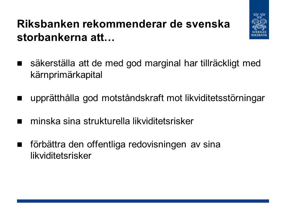 Riksbanken rekommenderar de svenska storbankerna att… säkerställa att de med god marginal har tillräckligt med kärnprimärkapital upprätthålla god motståndskraft mot likviditetsstörningar minska sina strukturella likviditetsrisker förbättra den offentliga redovisningen av sina likviditetsrisker