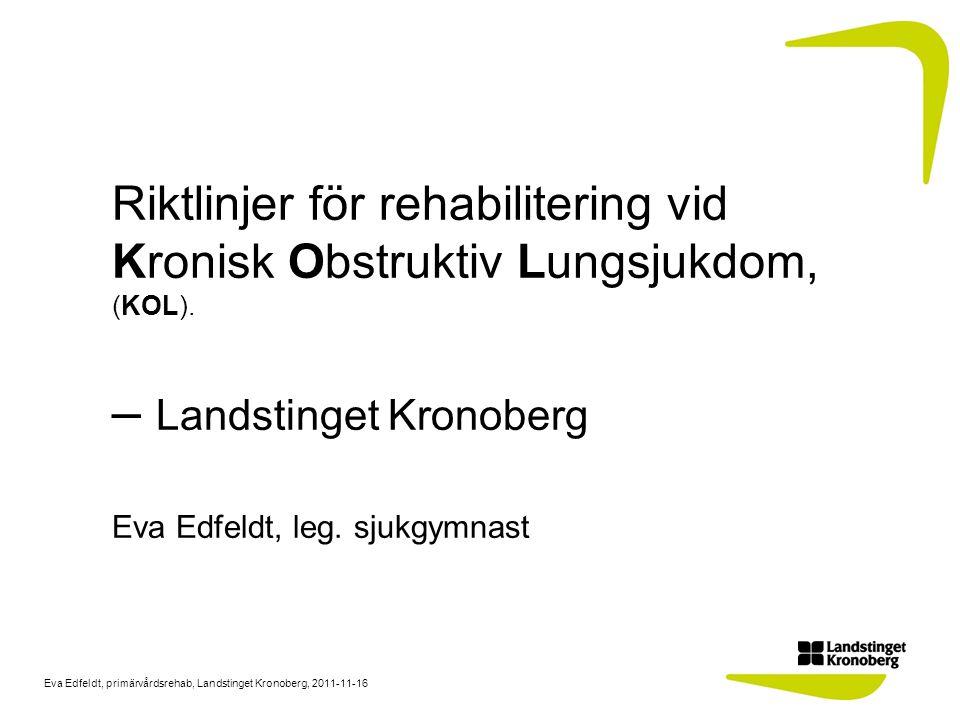 Eva Edfeldt, primärvårdsrehab, Landstinget Kronoberg, 2011-11-16 Landstingsbeslut 2009: Utifrån bästa möjliga evidens och nationella riktlinjer ta fram gemensamma, standardiserade bedömnings-/behandlings- och rehabiliteringsriktlinjer m.m.