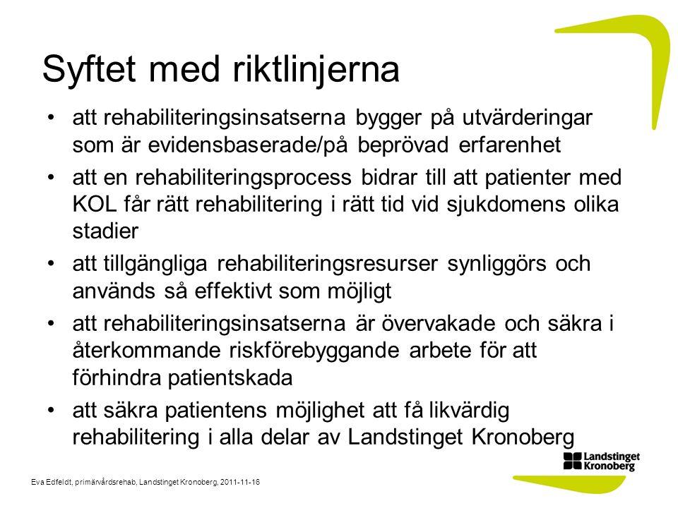 Eva Edfeldt, primärvårdsrehab, Landstinget Kronoberg, 2011-11-16 Målet med riktlinjerna Patienter med KOL, som får rehabilitering, blir trygga och självständiga och har själva bättre kontroll över sin sjukdom Förbättrad livskvalitet med ökad aktivitetsnivå, minskad dyspné, viktstabilitet, förbättrat immunförsvar och framför allt ett minskat vårdbehov De patienter med KOL som inte blir självständiga kan få möjlighet till fortsatt rehabilitering Konsekvenserna blir att tidig diagnos möjliggör tidig behandling och tidig rehabilitering, vilket kan förhindra en patienten att kommer över i ett svårare sjukdomsstadium.