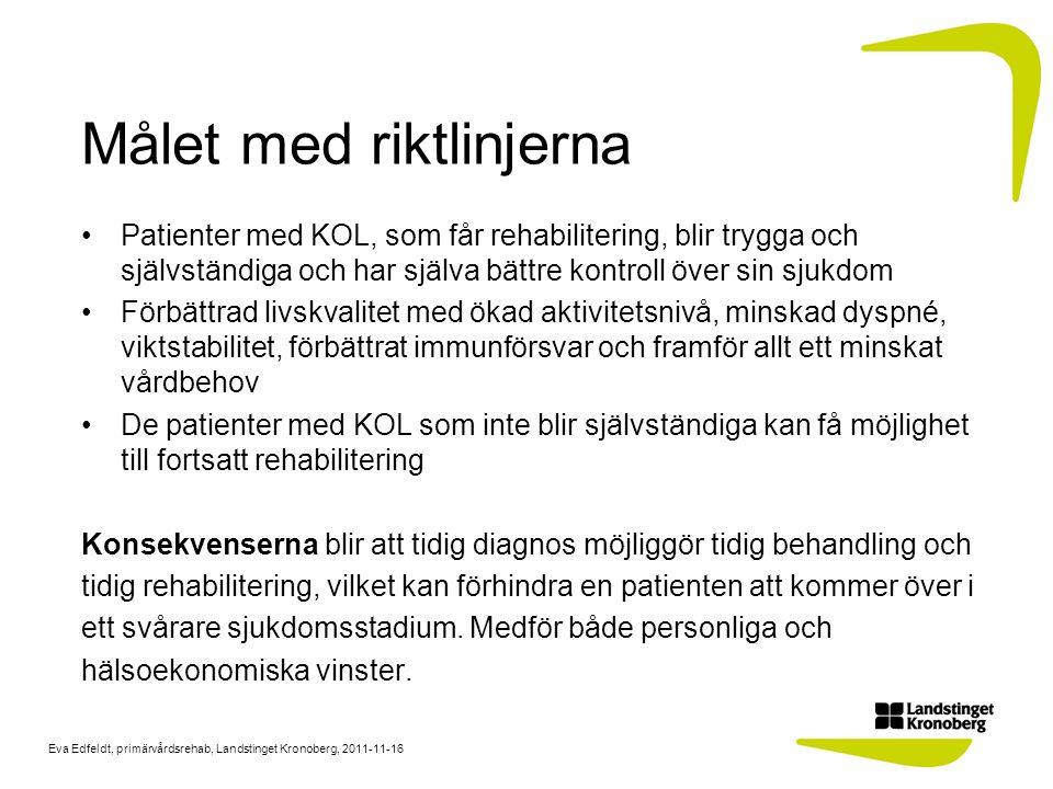 Eva Edfeldt, primärvårdsrehab, Landstinget Kronoberg, 2011-11-16 Så här gjorde vi: Metod: Hösten 2009 tillsattes en processgrupp med arbetsterapeut, dietist, två sjukgymnaster och astma/KOL- sjuksköterska/samordnare Processgruppens förslag granskades av medicinska arbetsgruppen för andningsorganen/allergi/ hudsjukdomar Medicinska kommittén i Landstinget Kronoberg fastslog 2010 gruppens förslag till rehabiliteringsriktlinjer för KOL