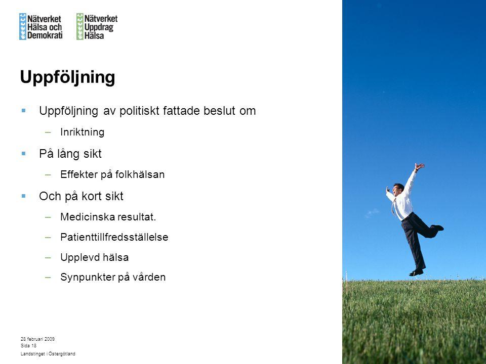 28 februari 2009 Landstinget i Östergötland Sida 18 Uppföljning  Uppföljning av politiskt fattade beslut om –Inriktning  På lång sikt –Effekter på f