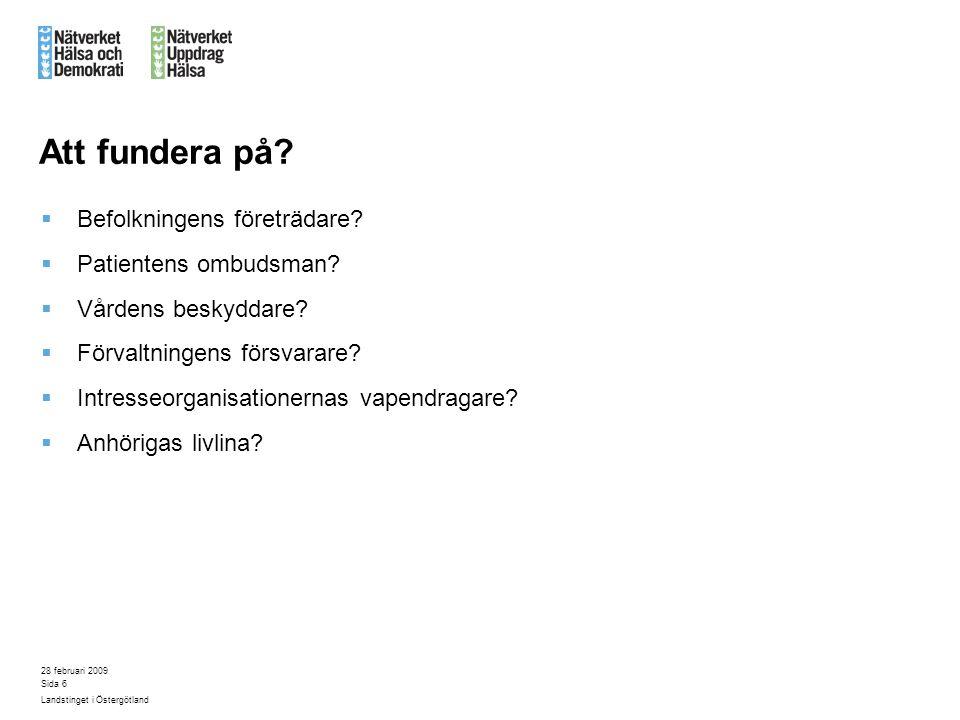 28 februari 2009 Landstinget i Östergötland Sida 6 Att fundera på?  Befolkningens företrädare?  Patientens ombudsman?  Vårdens beskyddare?  Förval