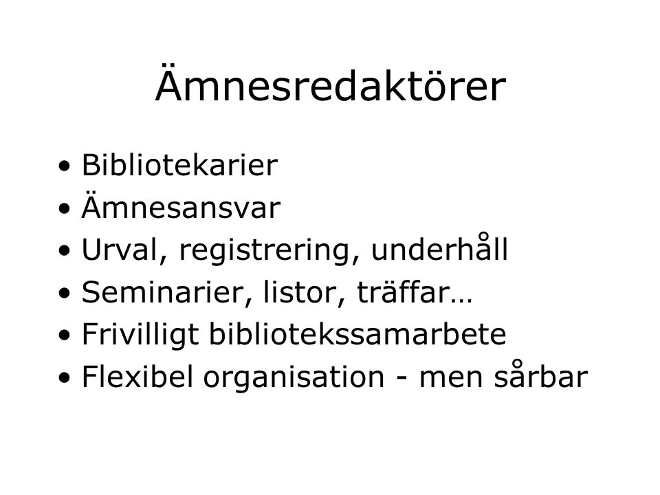 Ämnesredaktörer Bibliotekarier Ämnesansvar Urval, registrering, underhåll Seminarier, listor, träffar… Frivilligt bibliotekssamarbete Flexibel organisation - men sårbar