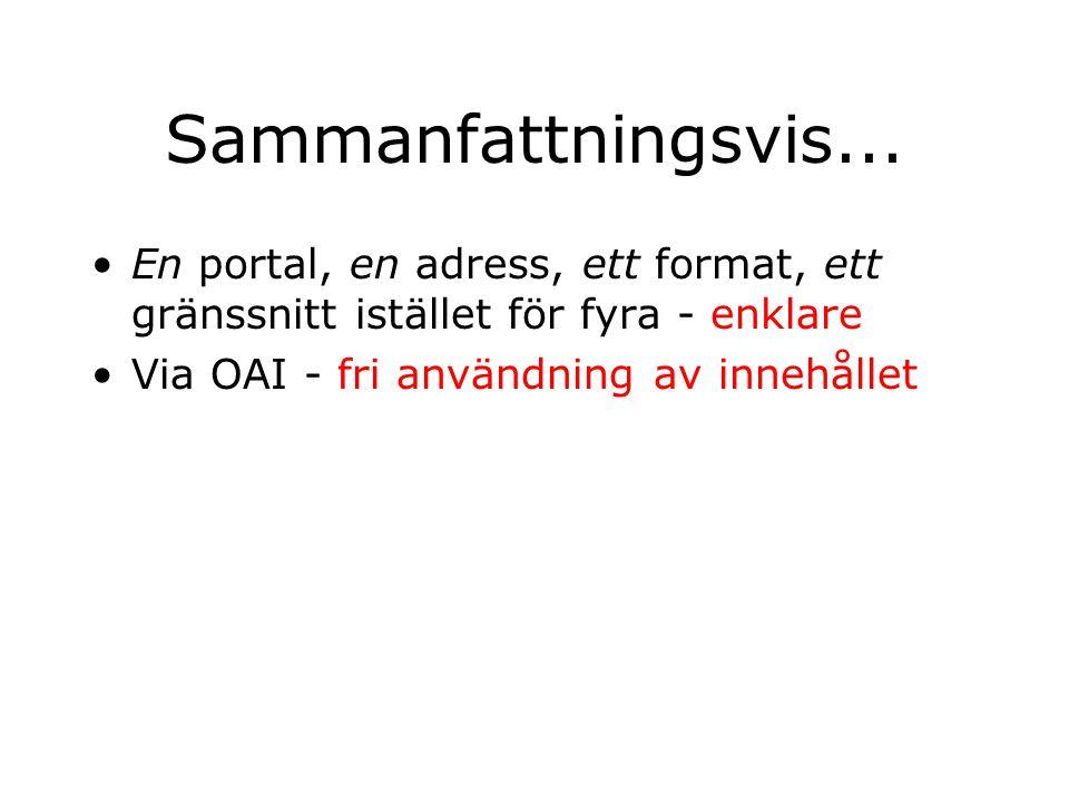 Sammanfattningsvis... En portal, en adress, ett format, ett gränssnitt istället för fyra - enklare Via OAI - fri användning av innehållet