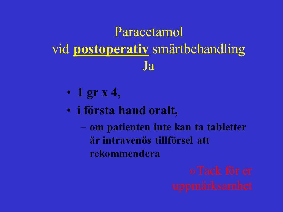 1 gr x 4, i första hand oralt, –om patienten inte kan ta tabletter är intravenös tillförsel att rekommendera »Tack för er uppmärksamhet Paracetamol vid postoperativ smärtbehandling Ja