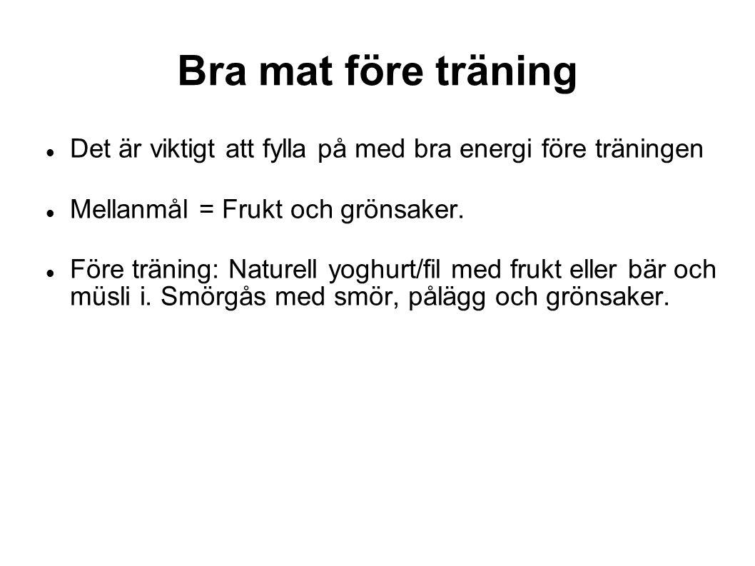 Bra mat före träning Det är viktigt att fylla på med bra energi före träningen Mellanmål = Frukt och grönsaker. Före träning: Naturell yoghurt/fil med
