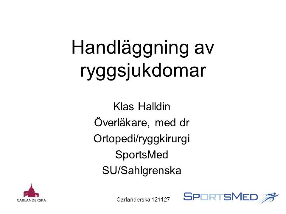 Carlanderska 121127 Handläggning av ryggsjukdomar Klas Halldin Överläkare, med dr Ortopedi/ryggkirurgi SportsMed SU/Sahlgrenska