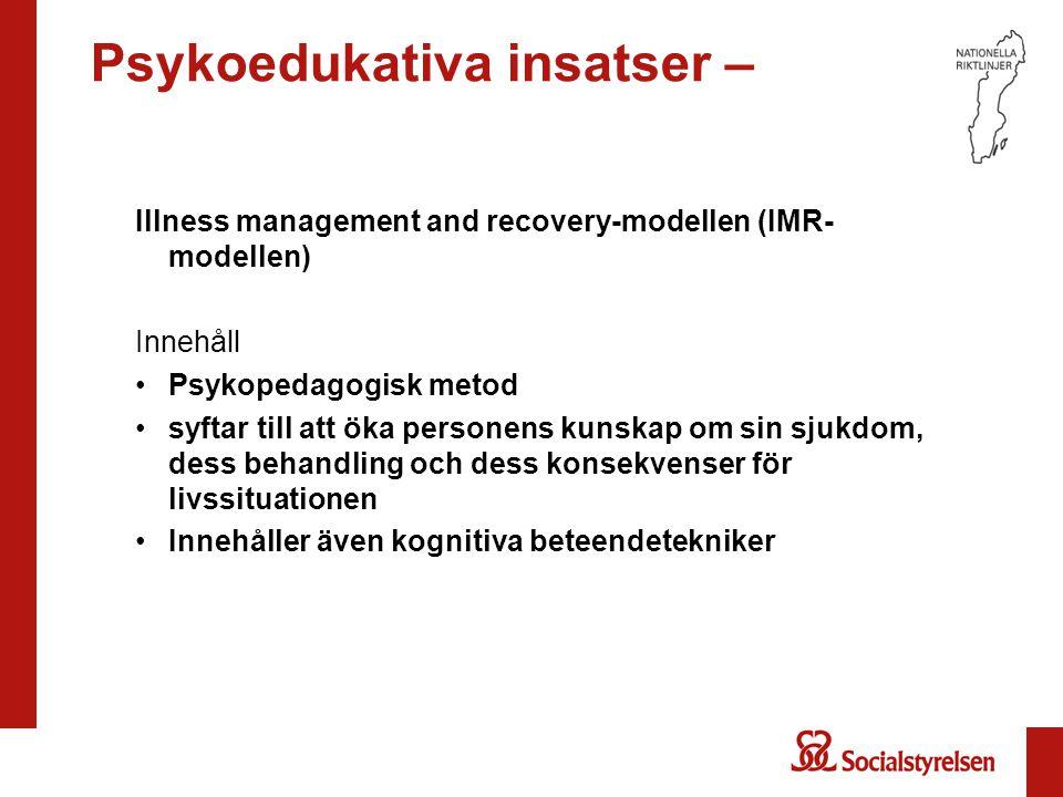 Psykoedukativa insatser – Illness management and recovery-modellen (IMR- modellen) Innehåll Psykopedagogisk metod syftar till att öka personens kunska