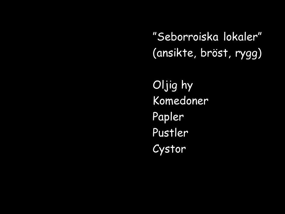 """Seborroiska lokaler"" (ansikte, bröst, rygg) Oljig hy Komedoner Papler Pustler Cystor"