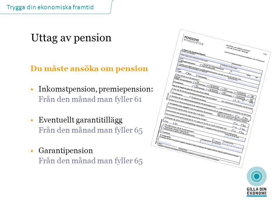 Trygga din ekonomiska framtid Uttag av pension Du måste ansöka om pension Inkomstpension, premiepension: Från den månad man fyller 61 Eventuellt garan