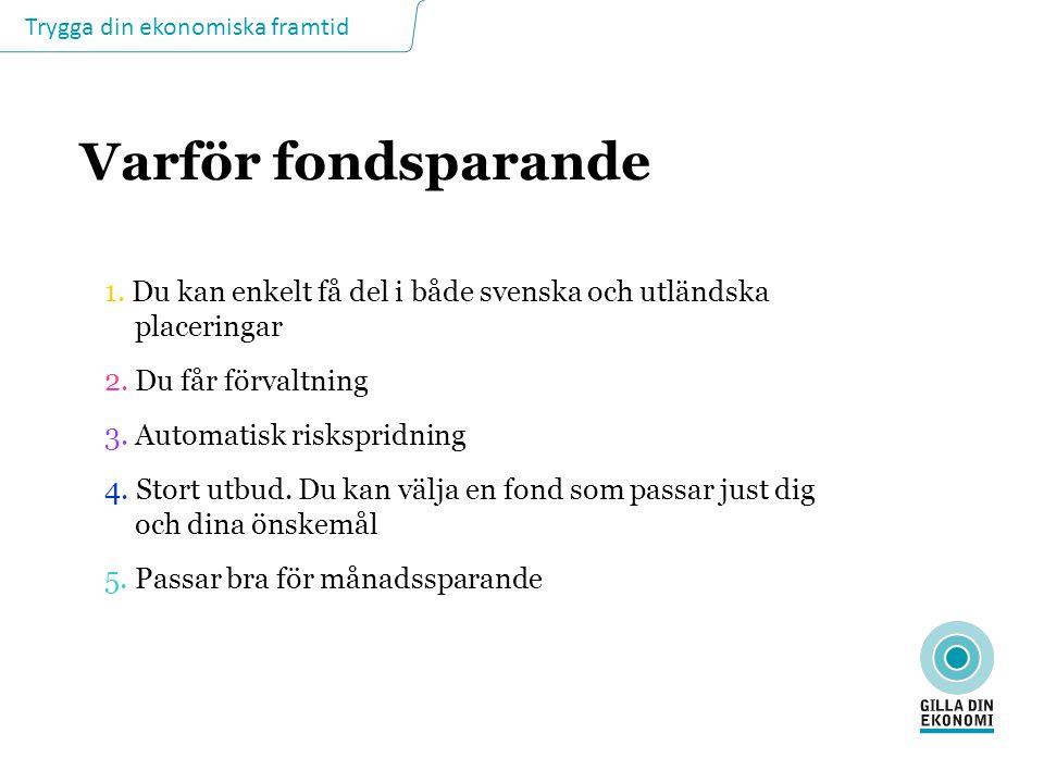 Trygga din ekonomiska framtid Varför fondsparande 1. Du kan enkelt få del i både svenska och utländska placeringar 2. Du får förvaltning 3. Automatisk