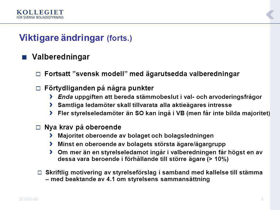 2015-01-066 ■ Valberedningar  Fortsatt svensk modell med ägarutsedda valberedningar  Förtydliganden på några punkter › Enda uppgiften att bereda stämmobeslut i val- och arvoderingsfrågor › Samtliga ledamöter skall tillvarata alla aktieägares intresse › Fler styrelseledamöter än SO kan ingå i VB (men får inte bilda majoritet )  Nya krav på oberoende › Majoritet oberoende av bolaget och bolagsledningen › Minst en oberoende av bolagets största ägare/ägargrupp › Om mer än en styrelseledamot ingår i valberedningen får högst en av dessa vara beroende i förhållande till större ägare (> 10%)  Skriftlig motivering av styrelseförslag i samband med kallelse till stämma – med beaktande av 4.1 om styrelsens sammansättning Viktigare ändringar (forts.)