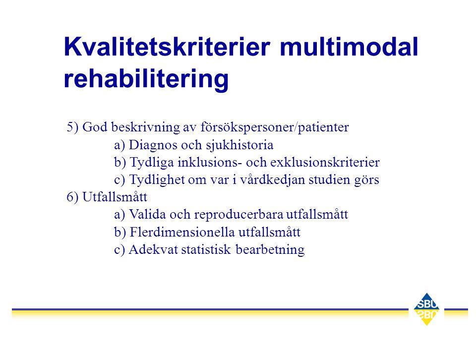 Kvalitetskriterier multimodal rehabilitering 5) God beskrivning av försökspersoner/patienter a) Diagnos och sjukhistoria b) Tydliga inklusions- och exklusionskriterier c) Tydlighet om var i vårdkedjan studien görs 6) Utfallsmått a) Valida och reproducerbara utfallsmått b) Flerdimensionella utfallsmått c) Adekvat statistisk bearbetning
