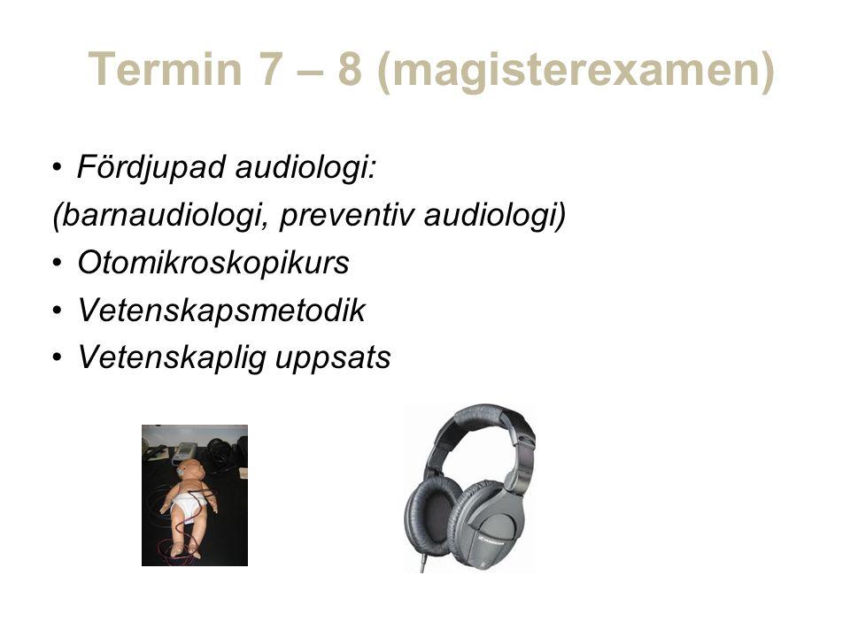 Termin 7 – 8 (magisterexamen) Fördjupad audiologi: (barnaudiologi, preventiv audiologi) Otomikroskopikurs Vetenskapsmetodik Vetenskaplig uppsats