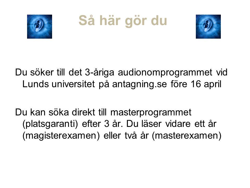 Så här gör du Du söker till det 3-åriga audionomprogrammet vid Lunds universitet på antagning.se före 16 april Du kan söka direkt till masterprogrammet (platsgaranti) efter 3 år.