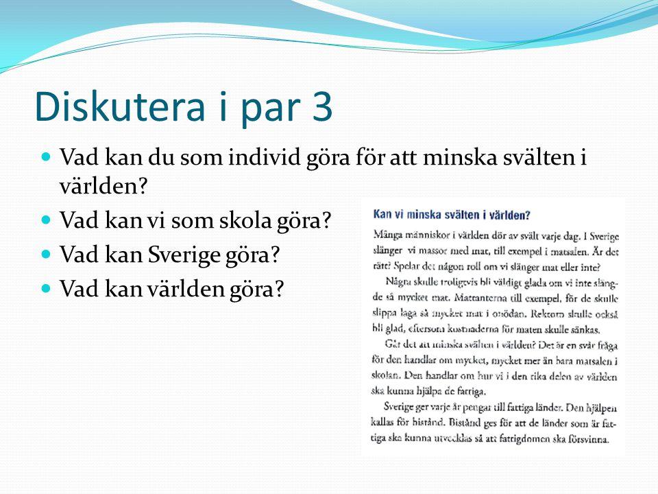 Diskutera i par 3 Vad kan du som individ göra för att minska svälten i världen? Vad kan vi som skola göra? Vad kan Sverige göra? Vad kan världen göra?