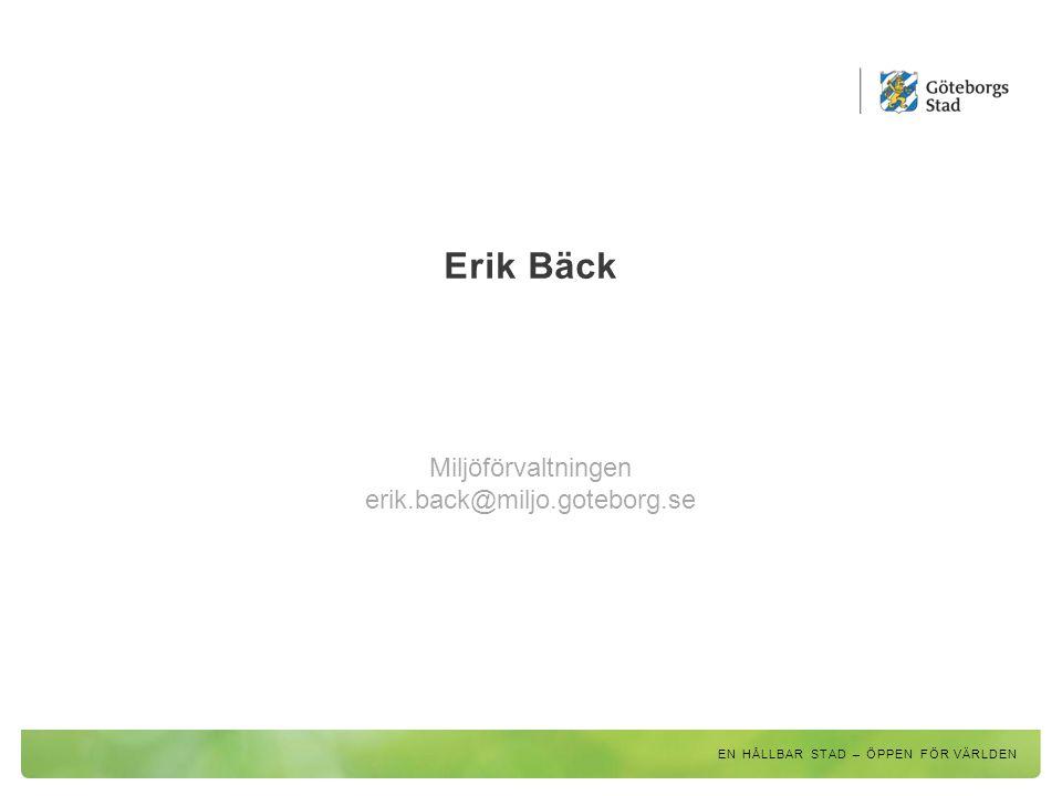 Erik Bäck Miljöförvaltningen erik.back@miljo.goteborg.se EN HÅLLBAR STAD – ÖPPEN FÖR VÄRLDEN