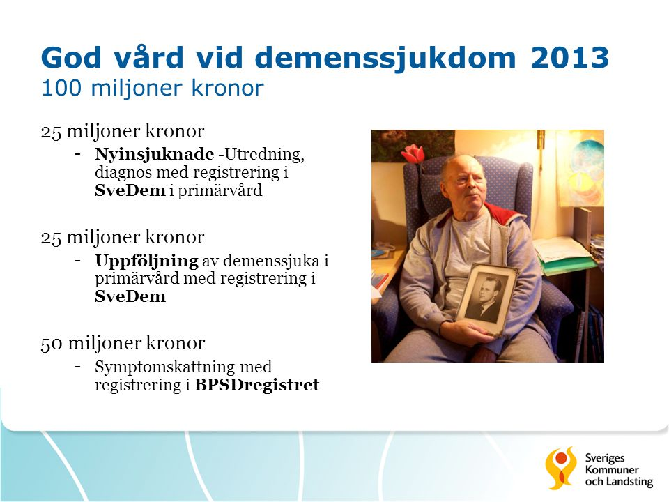 God vård vid demenssjukdom 2013 100 miljoner kronor 25 miljoner kronor - Nyinsjuknade -Utredning, diagnos med registrering i SveDem i primärvård 25 miljoner kronor - Uppföljning av demenssjuka i primärvård med registrering i SveDem 50 miljoner kronor - Symptomskattning med registrering i BPSDregistret