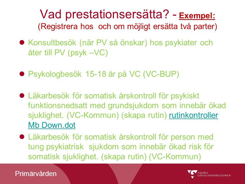 Primärvården Vad prestationsersätta? - Exempel: (Registrera hos och om möjligt ersätta två parter) Konsultbesök (när PV så önskar) hos psykiater och å