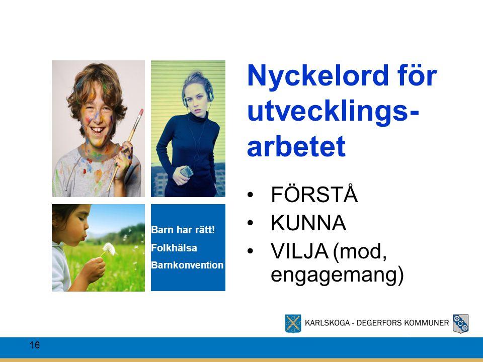 16 Nyckelord för utvecklings- arbetet FÖRSTÅ KUNNA VILJA (mod, engagemang) Barn har rätt! Folkhälsa Barnkonvention