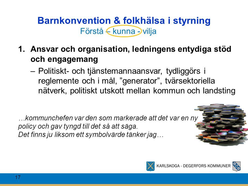 Barnkonvention & folkhälsa i styrning 17 1.Ansvar och organisation, ledningens entydiga stöd och engagemang –Politiskt- och tjänstemannaansvar, tydlig