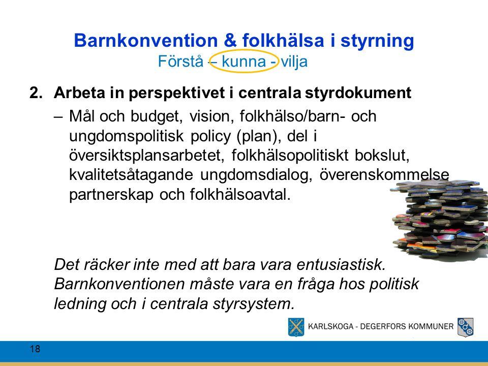 Barnkonvention & folkhälsa i styrning 18 2.Arbeta in perspektivet i centrala styrdokument –Mål och budget, vision, folkhälso/barn- och ungdomspolitisk