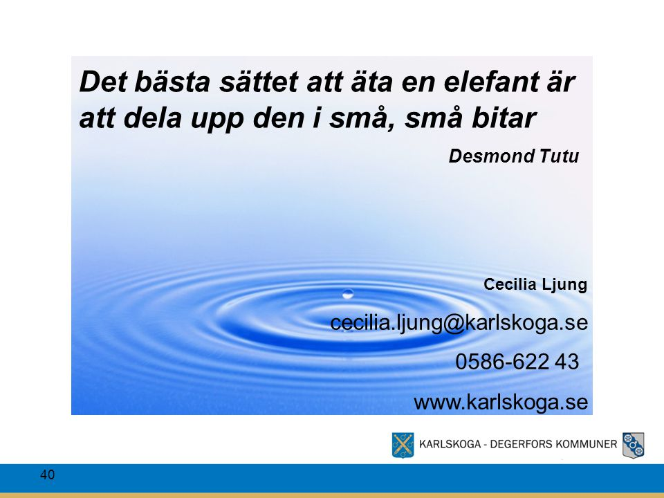 40 Cecilia Ljung cecilia.ljung@karlskoga.se 0586-622 43 www.karlskoga.se Det bästa sättet att äta en elefant är att dela upp den i små, små bitar Desm