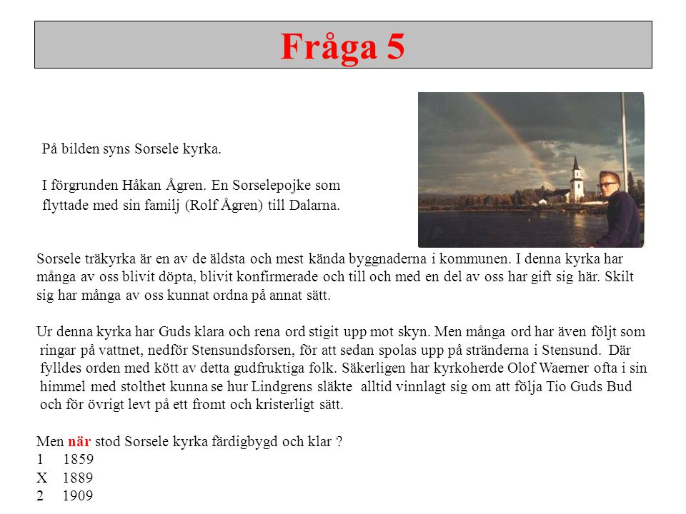 Fråga 5 På bilden syns Sorsele kyrka. I förgrunden Håkan Ågren. En Sorselepojke som flyttade med sin familj (Rolf Ågren) till Dalarna. Sorsele träkyrk
