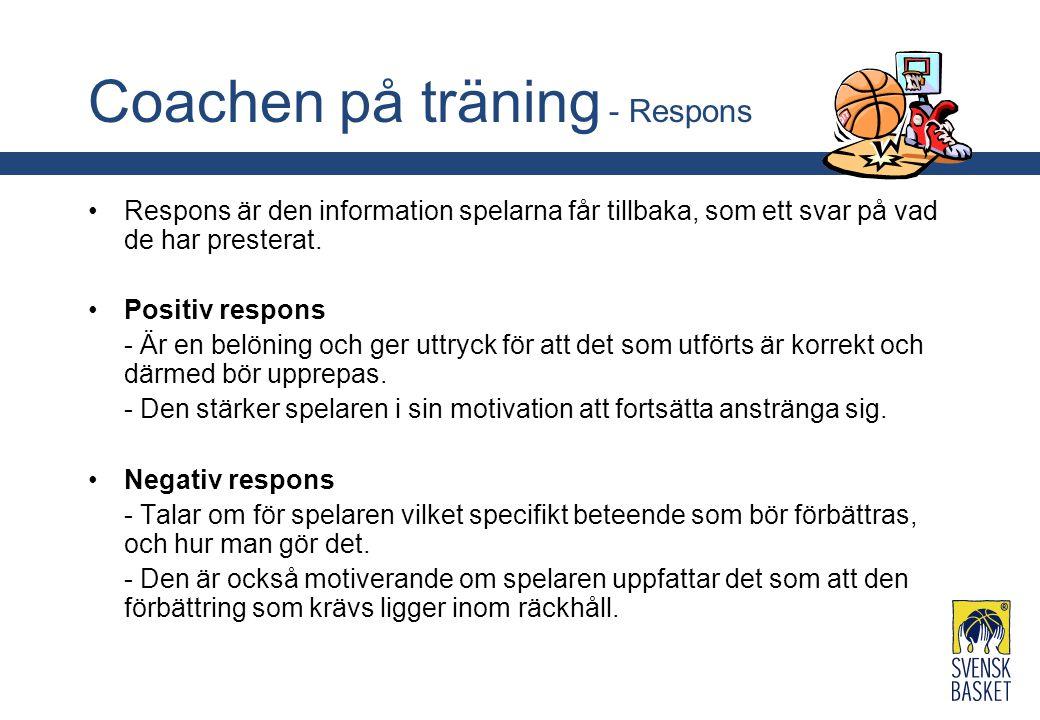 Coachen på träning - Respons Respons är den information spelarna får tillbaka, som ett svar på vad de har presterat. Positiv respons - Är en belöning