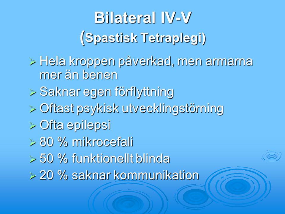 Bilateral IV-V ( Spastisk Tetraplegi)  Hela kroppen påverkad, men armarna mer än benen  Saknar egen förflyttning  Oftast psykisk utvecklingstörning