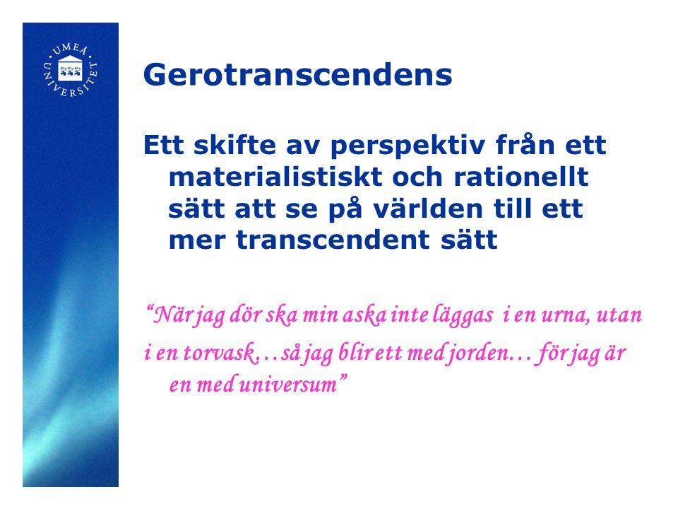 """Gerotranscendens Ett skifte av perspektiv från ett materialistiskt och rationellt sätt att se på världen till ett mer transcendent sätt """"När jag dör s"""