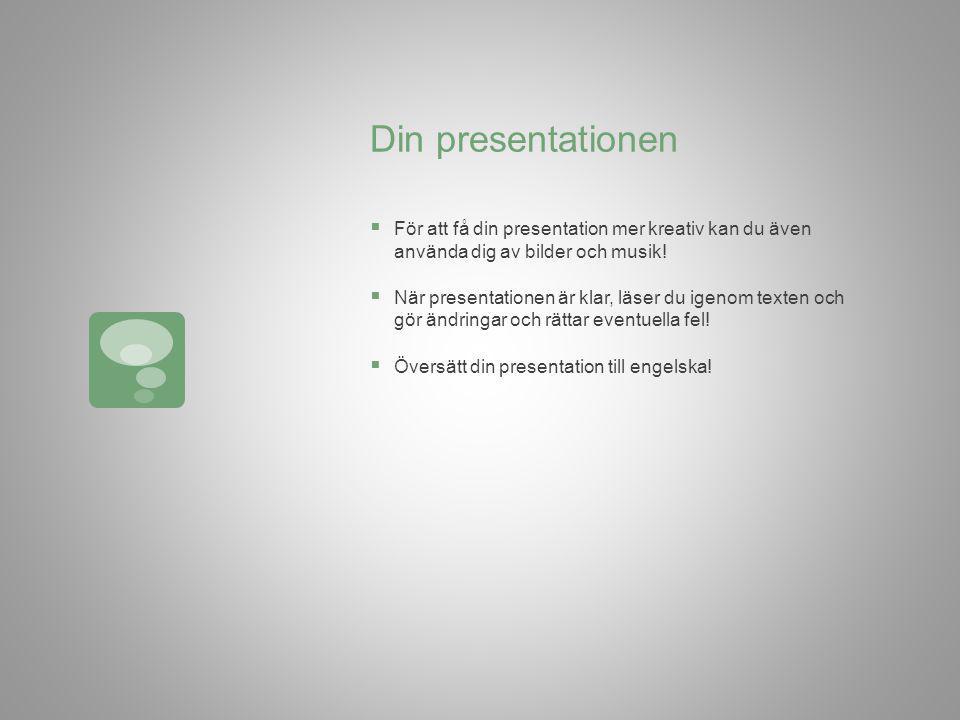 Din presentationen  För att få din presentation mer kreativ kan du även använda dig av bilder och musik.