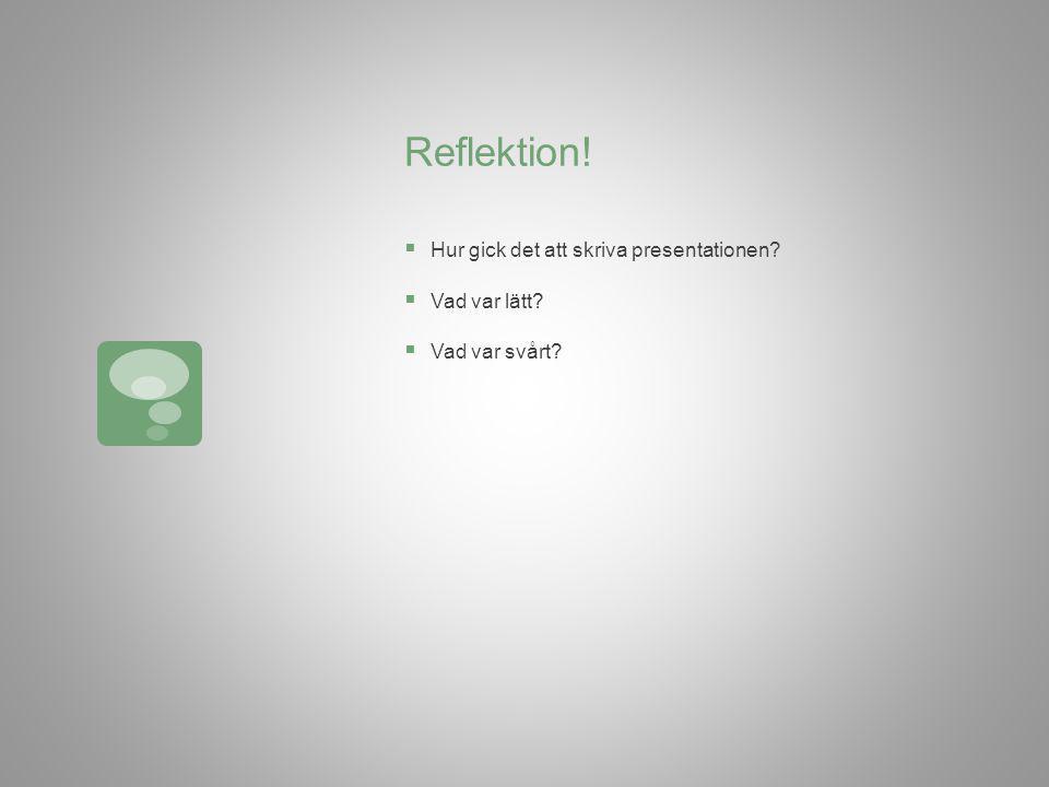 Reflektion!  Hur gick det att skriva presentationen?  Vad var lätt?  Vad var svårt?