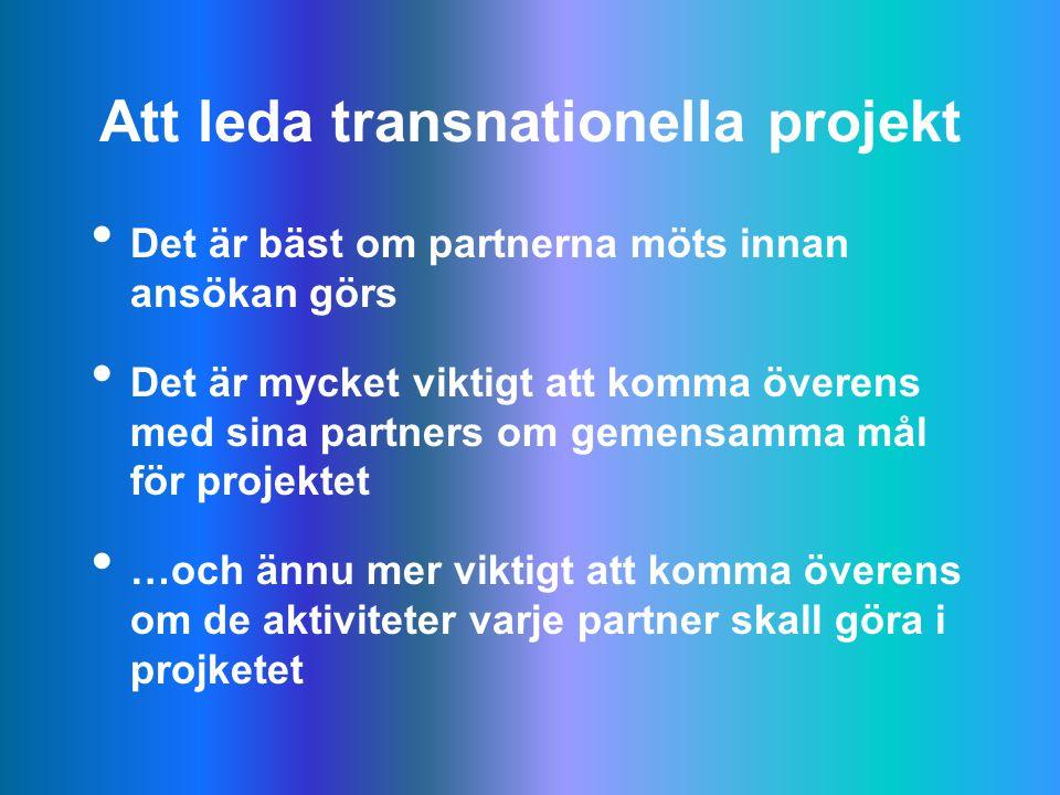 Att leda transnationella projekt Det är bäst om partnerna möts innan ansökan görs Det är mycket viktigt att komma överens med sina partners om gemensamma mål för projektet …och ännu mer viktigt att komma överens om de aktiviteter varje partner skall göra i projketet