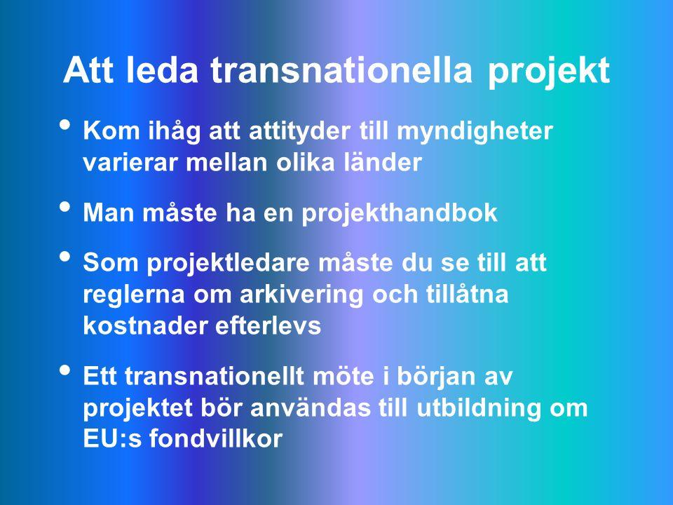 Att leda transnationella projekt Kom ihåg att attityder till myndigheter varierar mellan olika länder Man måste ha en projekthandbok Som projektledare måste du se till att reglerna om arkivering och tillåtna kostnader efterlevs Ett transnationellt möte i början av projektet bör användas till utbildning om EU:s fondvillkor