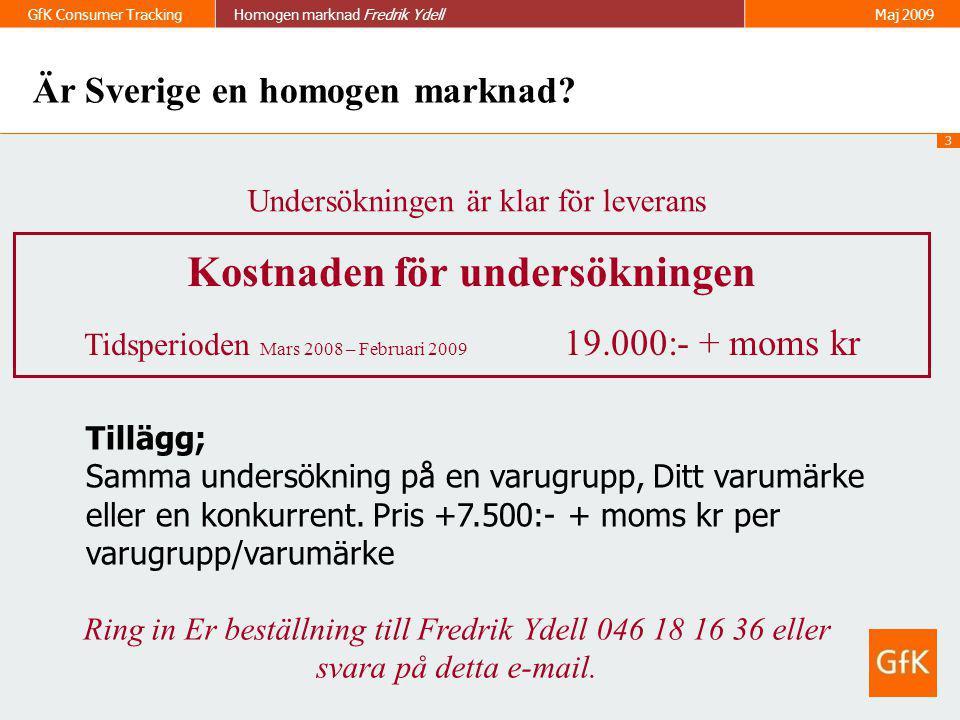 3 GfK Consumer TrackingHomogen marknad Fredrik Ydell Maj 2009 Undersökningen är klar för leverans Kostnaden för undersökningen Tidsperioden Mars 2008
